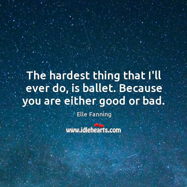 The hardest thing that I'll ever do, is ballet. Because you are either good or bad. Elle Fanning Picture Quote