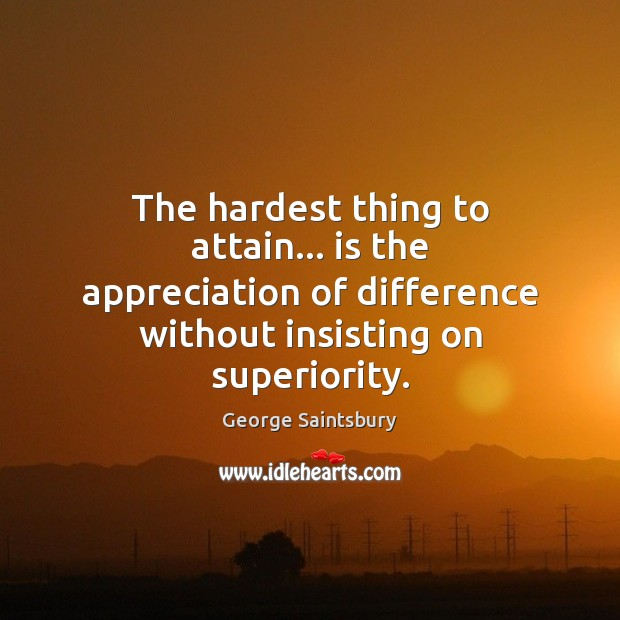 The hardest thing to attain… is the appreciation of difference without insisting Image