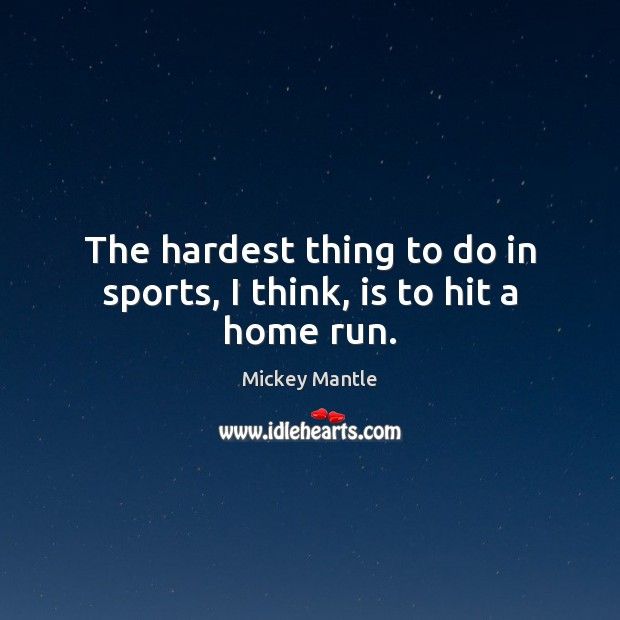 The hardest thing to do in sports, I think, is to hit a home run. Mickey Mantle Picture Quote