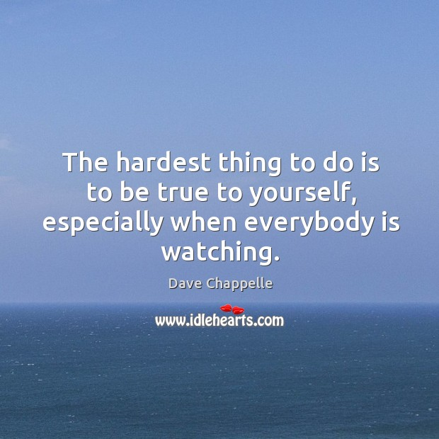 The hardest thing to do is to be true to yourself, especially when everybody is watching. Image