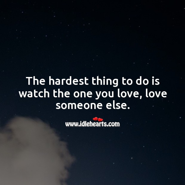 The hardest thing to do is watch the one you love, love someone else. Sad Messages Image