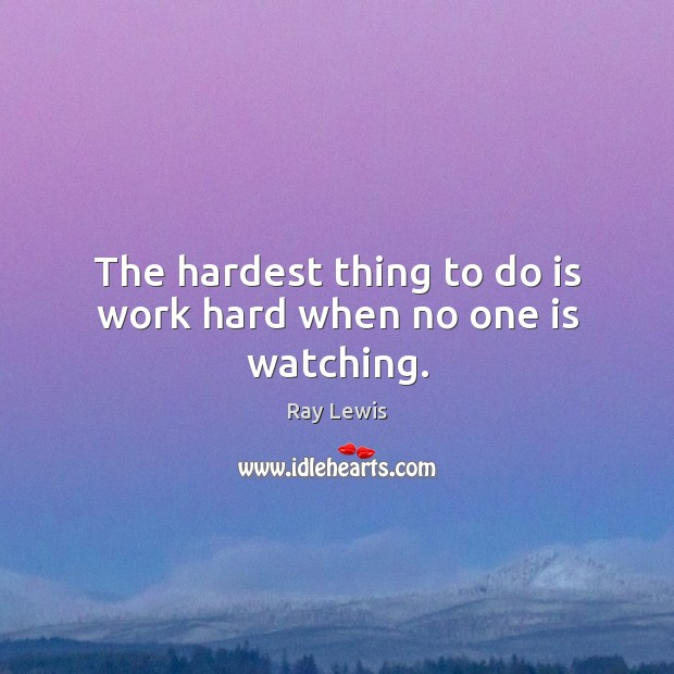 The hardest thing to do is work hard when no one is watching. Ray Lewis Picture Quote