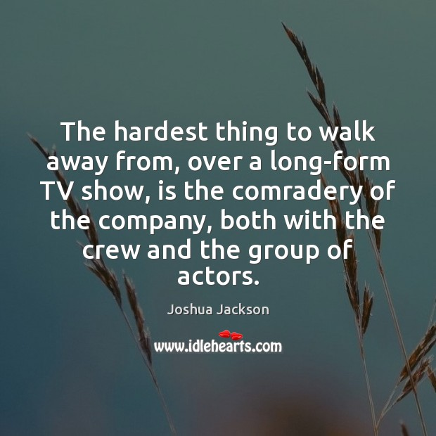 The hardest thing to walk away from, over a long-form TV show, Joshua Jackson Picture Quote