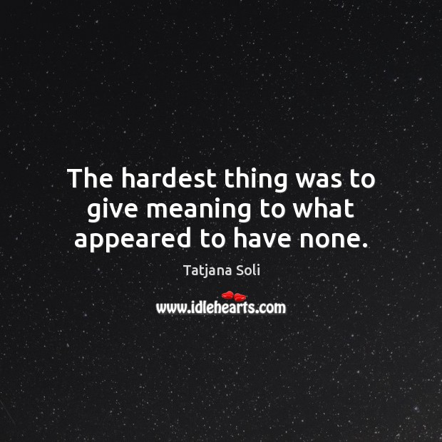 The hardest thing was to give meaning to what appeared to have none. Image
