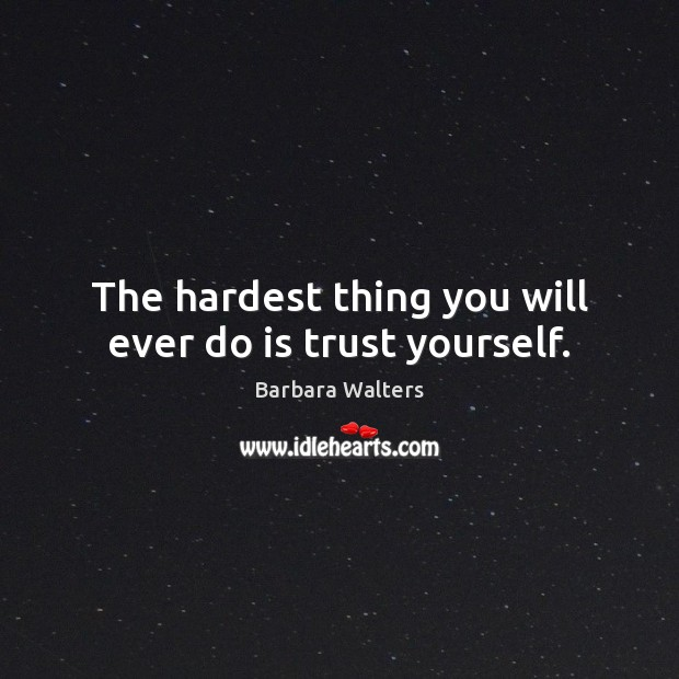 The hardest thing you will ever do is trust yourself. Image