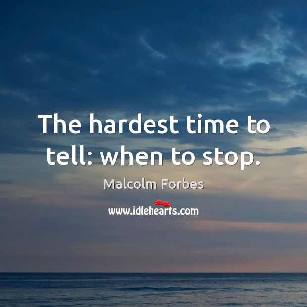 The hardest time to tell: when to stop. Malcolm Forbes Picture Quote