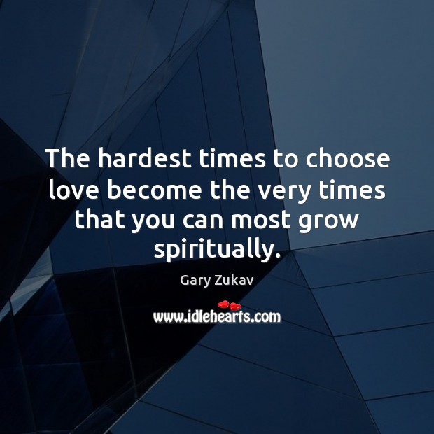 The hardest times to choose love become the very times that you can most grow spiritually. Gary Zukav Picture Quote
