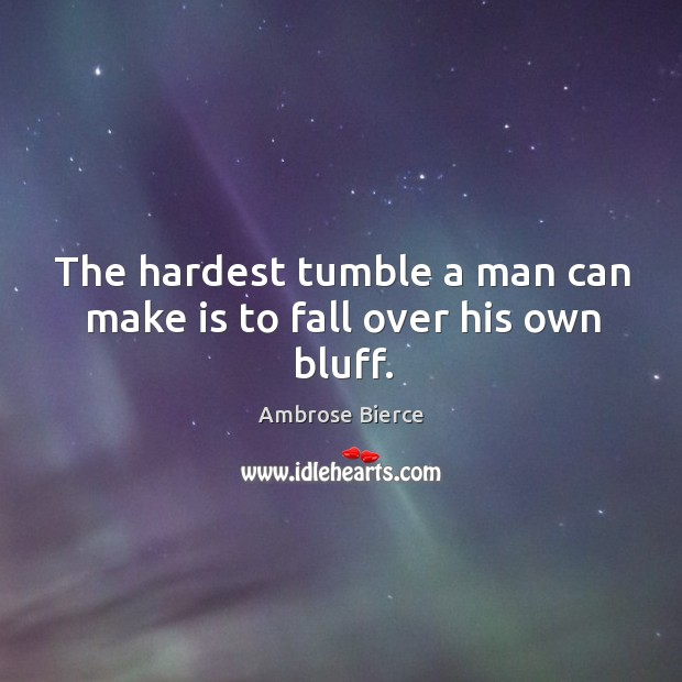 Image, The hardest tumble a man can make is to fall over his own bluff.