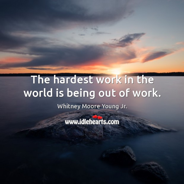 The hardest work in the world is being out of work. Image