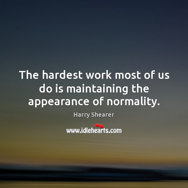 Image, The hardest work most of us do is maintaining the appearance of normality.