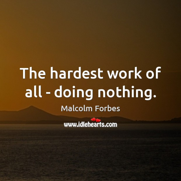 The hardest work of all – doing nothing. Malcolm Forbes Picture Quote