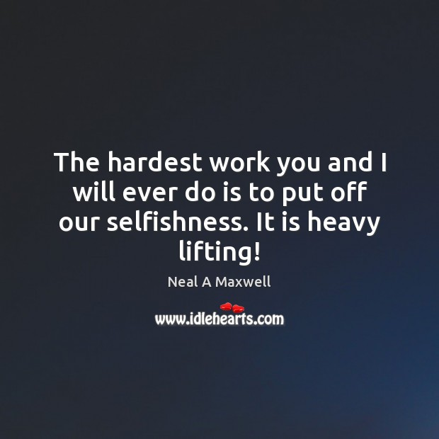 The hardest work you and I will ever do is to put Image