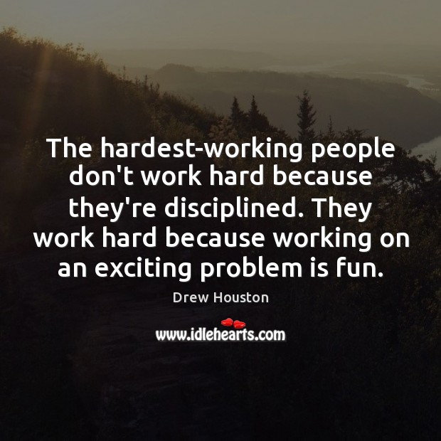 The hardest-working people don't work hard because they're disciplined. They work hard Drew Houston Picture Quote