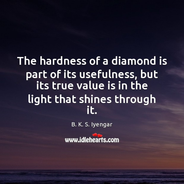 The hardness of a diamond is part of its usefulness, but its B. K. S. Iyengar Picture Quote
