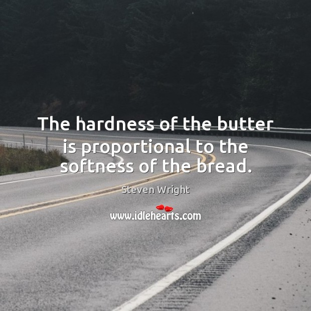 The hardness of the butter is proportional to the softness of the bread. Image