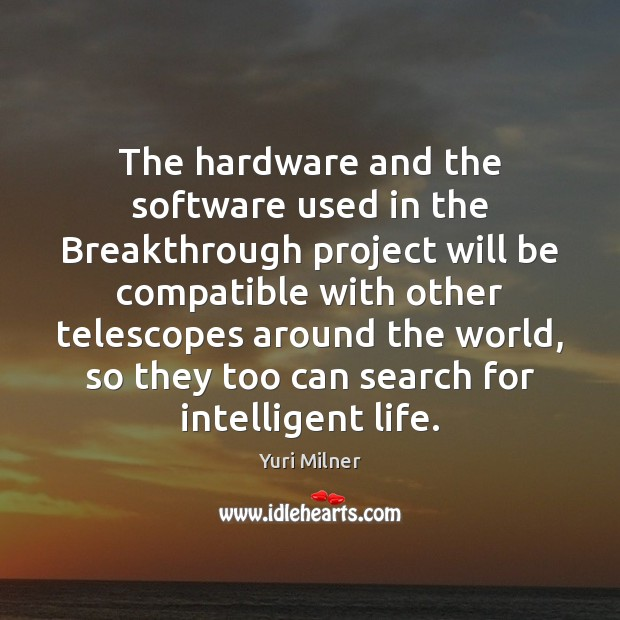 The hardware and the software used in the Breakthrough project will be Yuri Milner Picture Quote