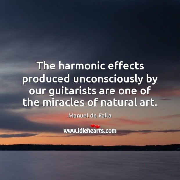 The harmonic effects produced unconsciously by our guitarists are one of the Manuel de Falla Picture Quote