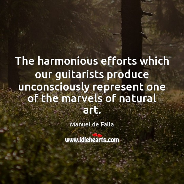 The harmonious efforts which our guitarists produce unconsciously represent one of the Manuel de Falla Picture Quote