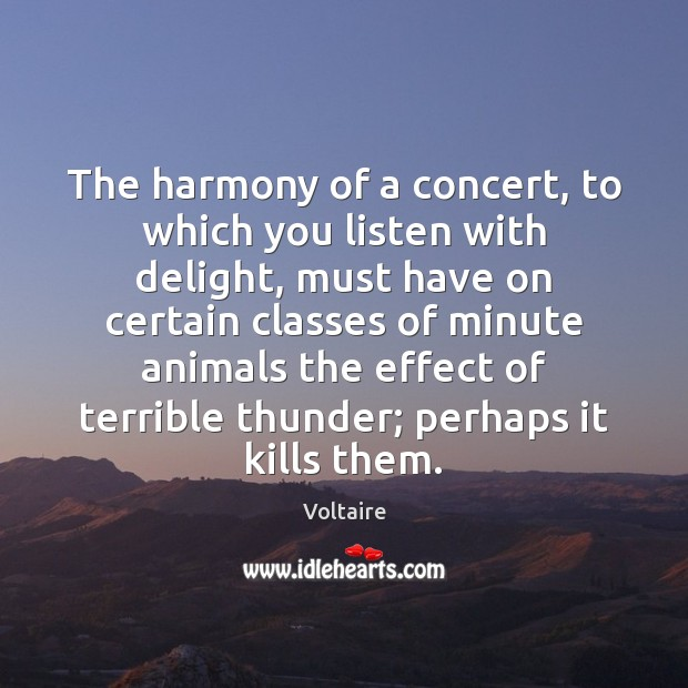 The harmony of a concert, to which you listen with delight, must Voltaire Picture Quote