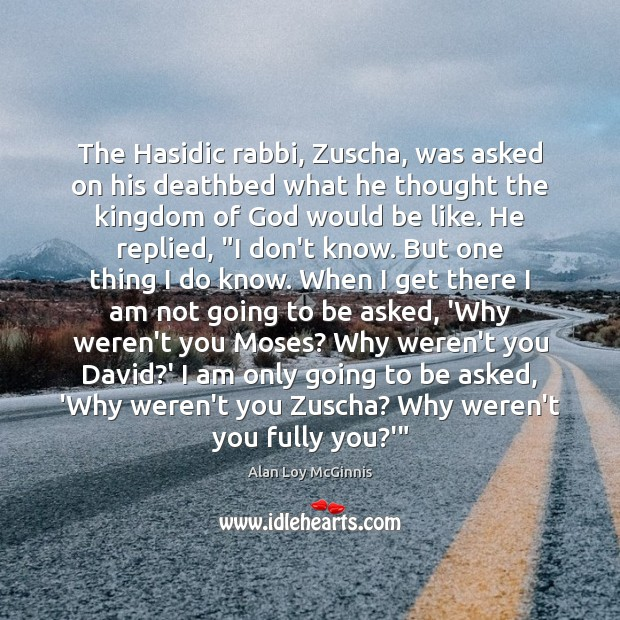 The Hasidic rabbi, Zuscha, was asked on his deathbed what he thought Alan Loy McGinnis Picture Quote