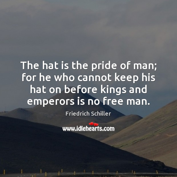 The hat is the pride of man; for he who cannot keep Friedrich Schiller Picture Quote