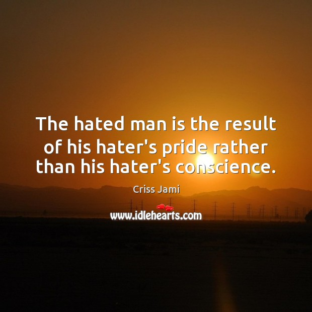 The hated man is the result of his hater's pride rather than his hater's conscience. Criss Jami Picture Quote