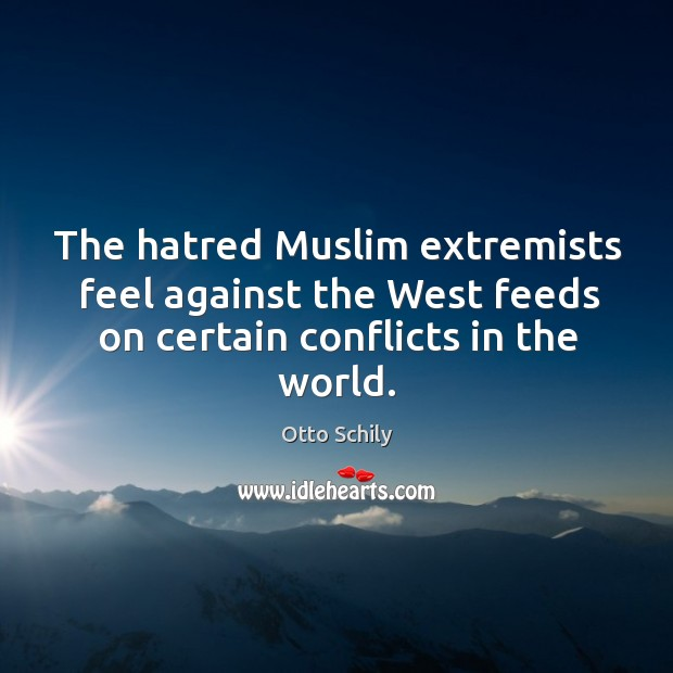 The hatred muslim extremists feel against the west feeds on certain conflicts in the world. Otto Schily Picture Quote
