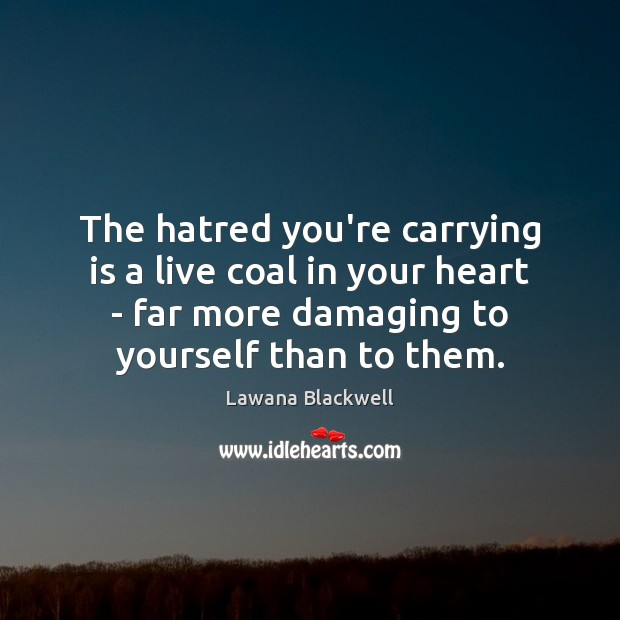 Image, The hatred you're carrying is a live coal in your heart –