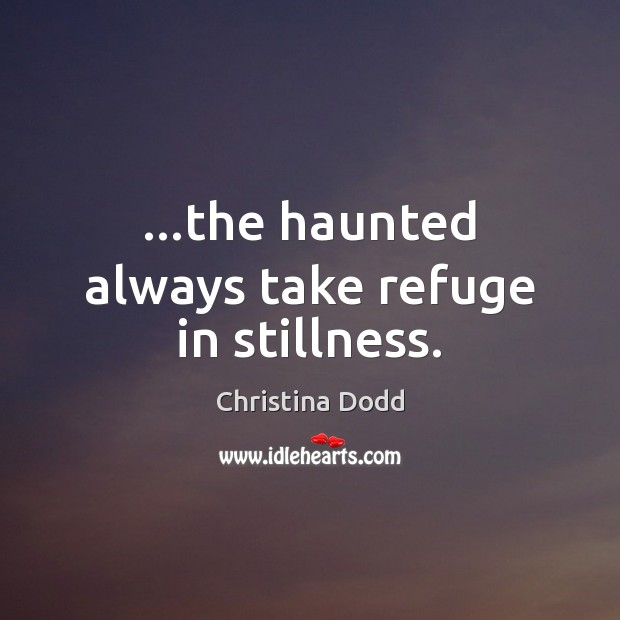 …the haunted always take refuge in stillness. Image