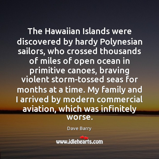 The Hawaiian Islands were discovered by hardy Polynesian sailors, who crossed thousands Dave Barry Picture Quote