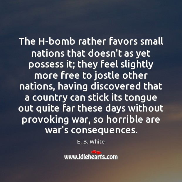 The H-bomb rather favors small nations that doesn't as yet possess it; E. B. White Picture Quote