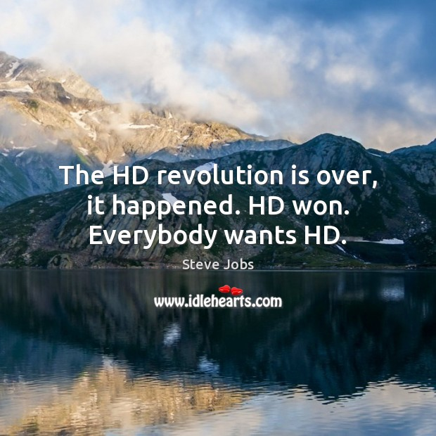 The HD revolution is over, it happened. HD won. Everybody wants HD. Image