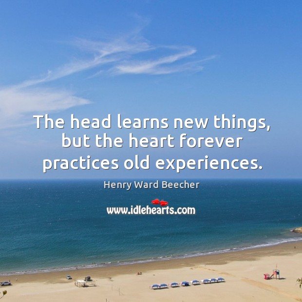 The head learns new things, but the heart forever practices old experiences. Image