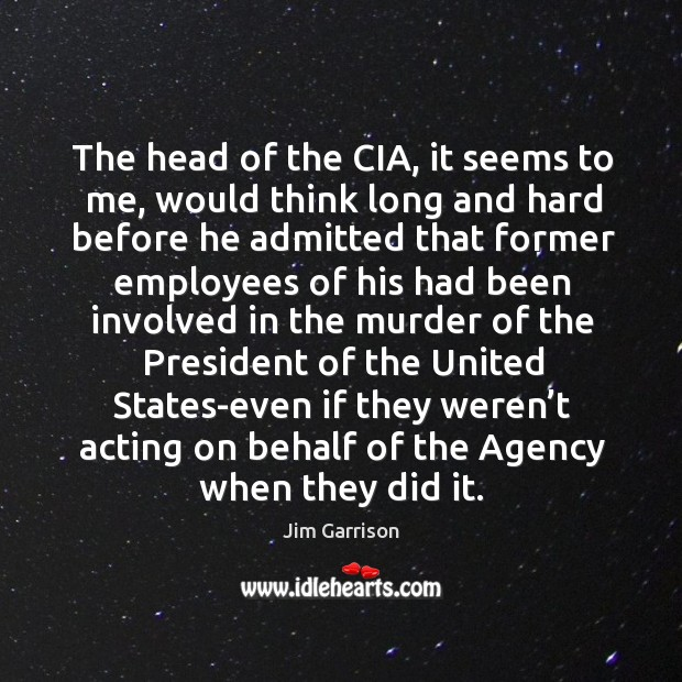 The head of the cia, it seems to me, would think long and hard before he admitted that Jim Garrison Picture Quote