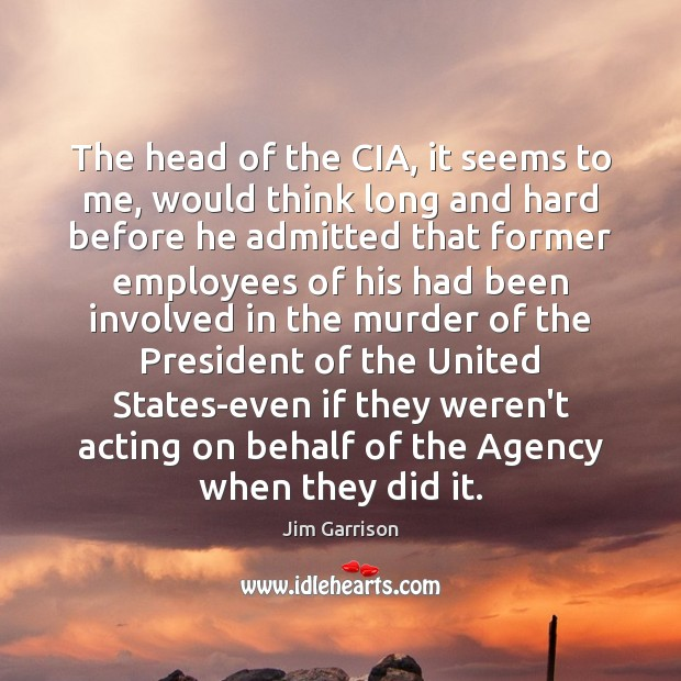 The head of the CIA, it seems to me, would think long Jim Garrison Picture Quote