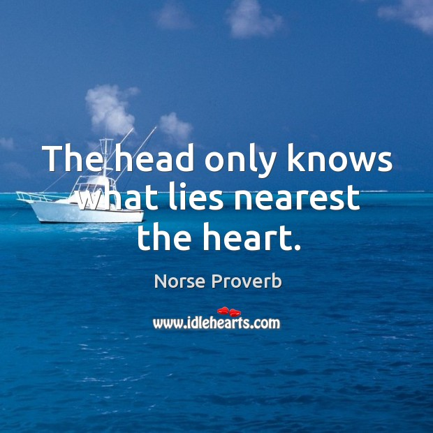 The head only knows what lies nearest the heart. Norse Proverbs Image