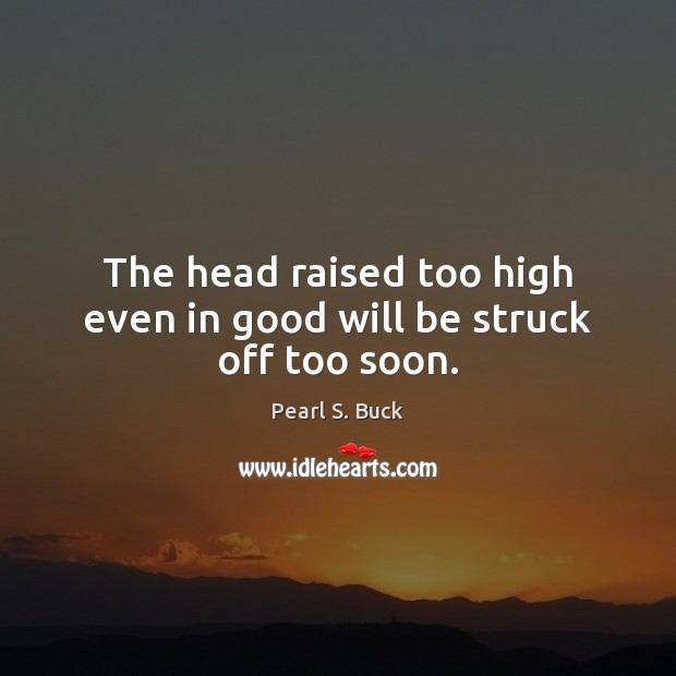 The head raised too high even in good will be struck off too soon. Pearl S. Buck Picture Quote