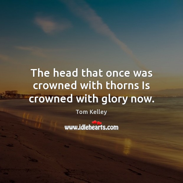The head that once was crowned with thorns Is crowned with glory now. Image