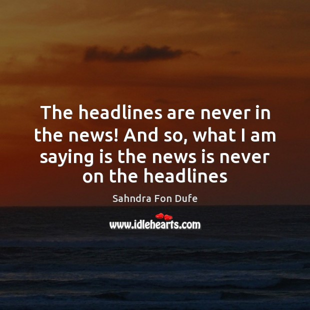 The headlines are never in the news! And so, what I am Image