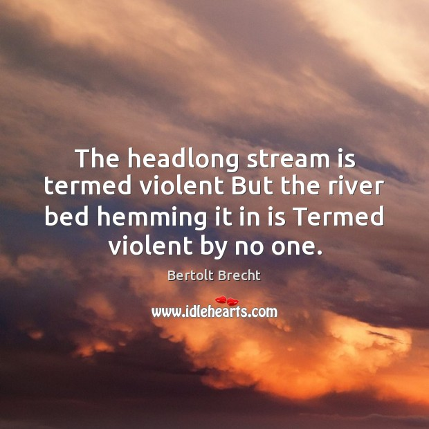 The headlong stream is termed violent But the river bed hemming it Bertolt Brecht Picture Quote