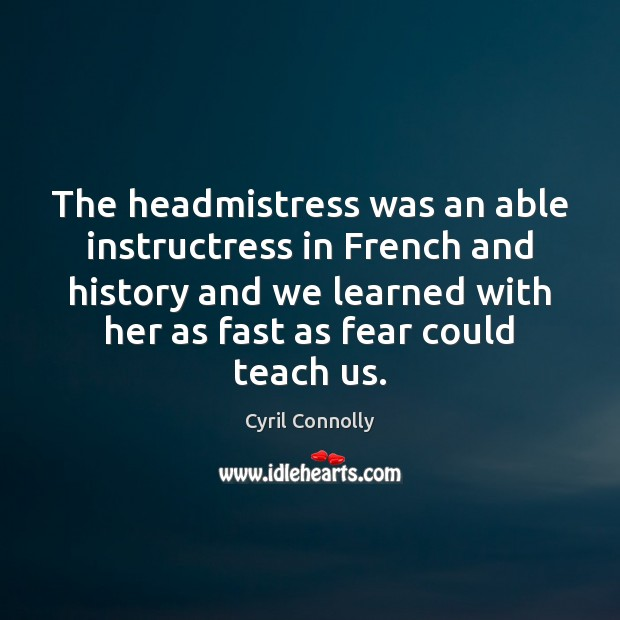 The headmistress was an able instructress in French and history and we Cyril Connolly Picture Quote