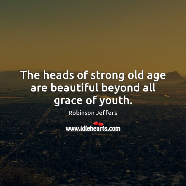 Image, The heads of strong old age are beautiful beyond all grace of youth.