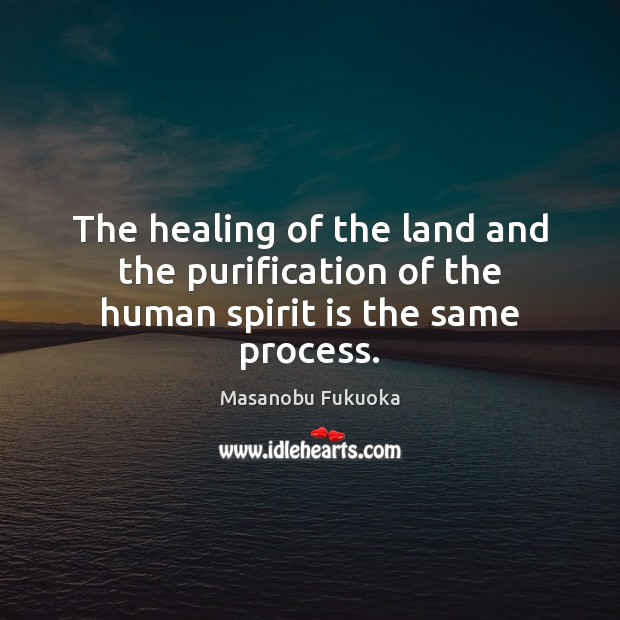 The healing of the land and the purification of the human spirit is the same process. Masanobu Fukuoka Picture Quote