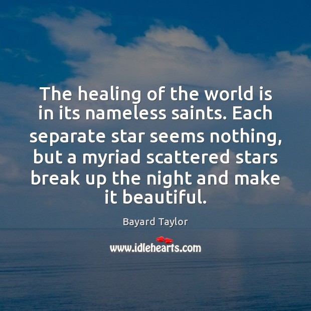 The healing of the world is in its nameless saints. Each separate Bayard Taylor Picture Quote