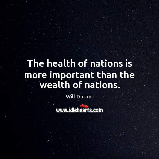 The health of nations is more important than the wealth of nations. Will Durant Picture Quote