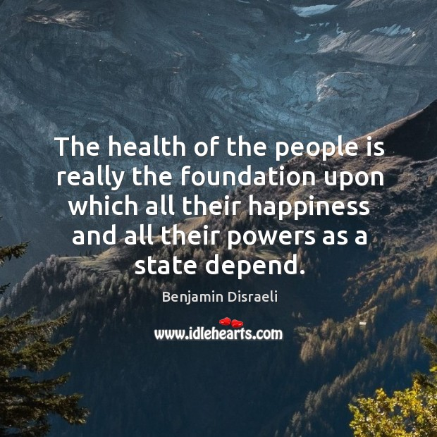 The health of the people is really the foundation upon which all their happiness and Image
