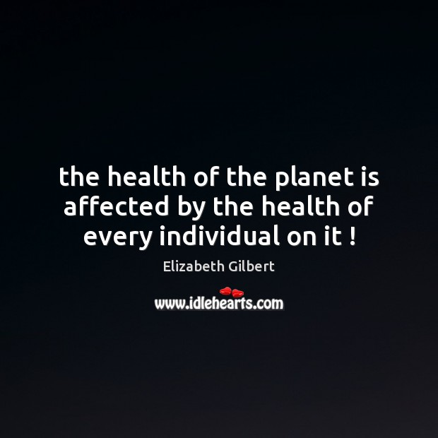 Image, The health of the planet is affected by the health of every individual on it !