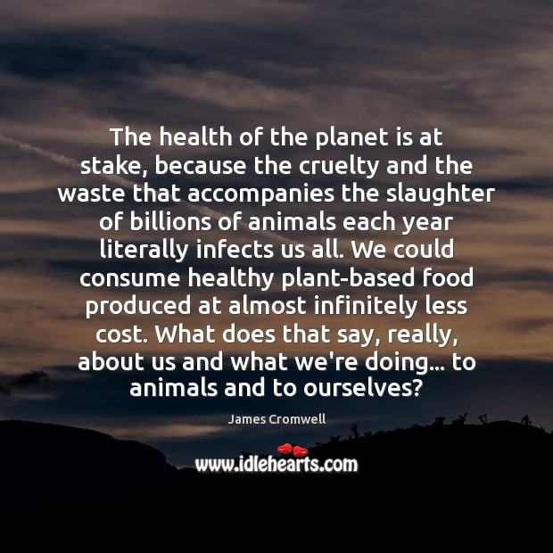 The health of the planet is at stake, because the cruelty and Image