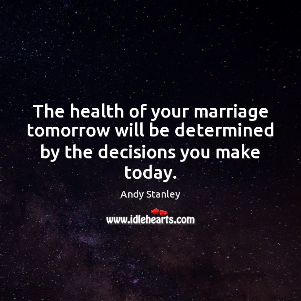 The health of your marriage tomorrow will be determined by the decisions you make today. Image