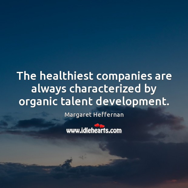 The healthiest companies are always characterized by organic talent development. Margaret Heffernan Picture Quote